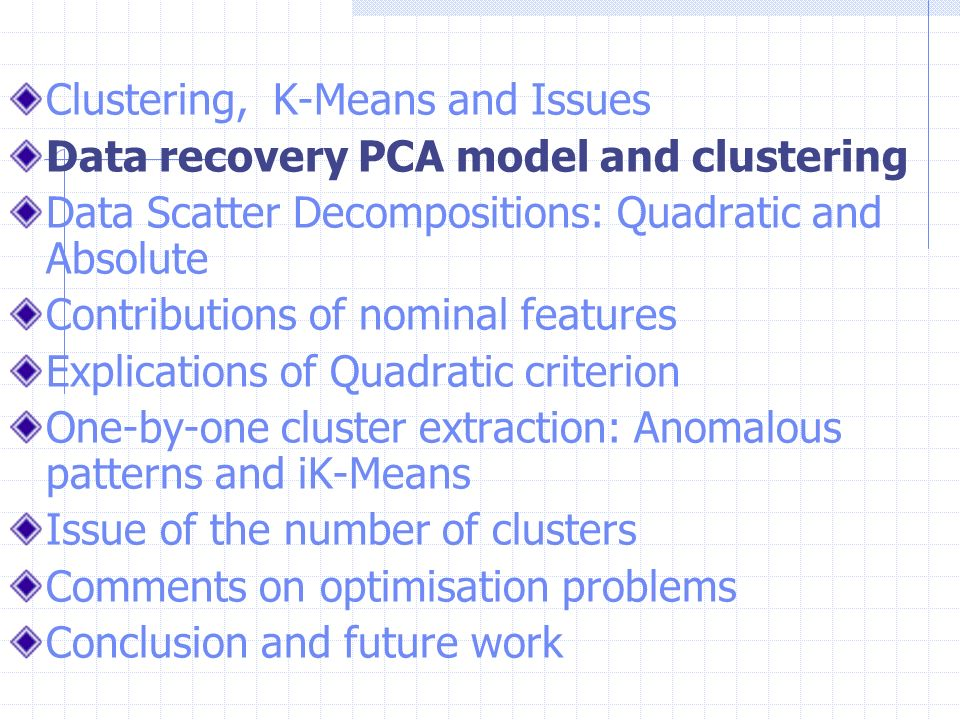 Clustering, K-Means and Issues Data recovery PCA model and clustering Data Scatter Decompositions: Quadratic and Absolute Contributions of nominal fea