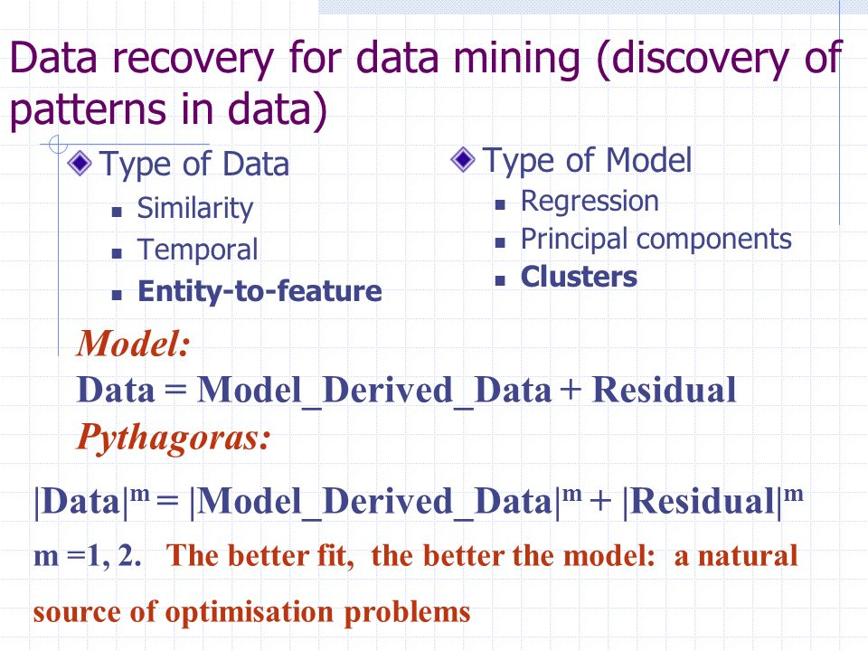Data recovery for data mining (discovery of patterns in data) Type of Data Similarity Temporal Entity-to-feature Type of Model Regression Principal co