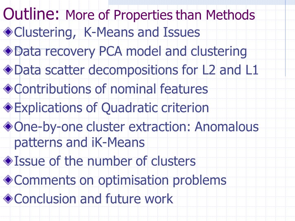 Outline: More of Properties than Methods Clustering, K-Means and Issues Data recovery PCA model and clustering Data scatter decompositions for L2 and