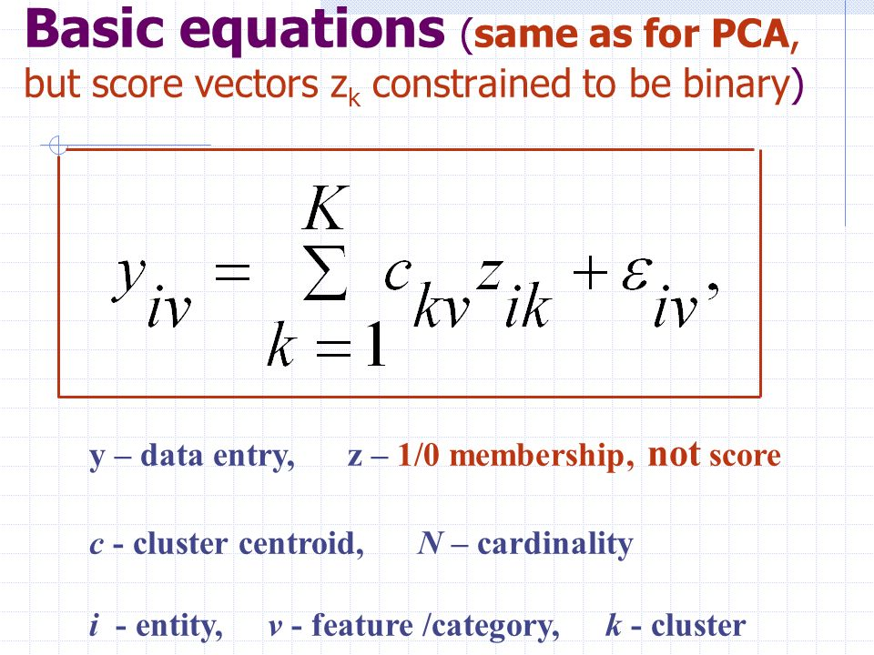 Basic equations (same as for PCA, but score vectors z k constrained to be binary) y – data entry, z – 1/0 membership, not score c - cluster centroid, N – cardinality i - entity, v - feature /category, k - cluster