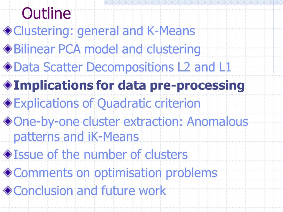 Outline Clustering: general and K-Means Bilinear PCA model and clustering Data Scatter Decompositions L2 and L1 Implications for data pre-processing Explications of Quadratic criterion One-by-one cluster extraction: Anomalous patterns and iK-Means Issue of the number of clusters Comments on optimisation problems Conclusion and future work