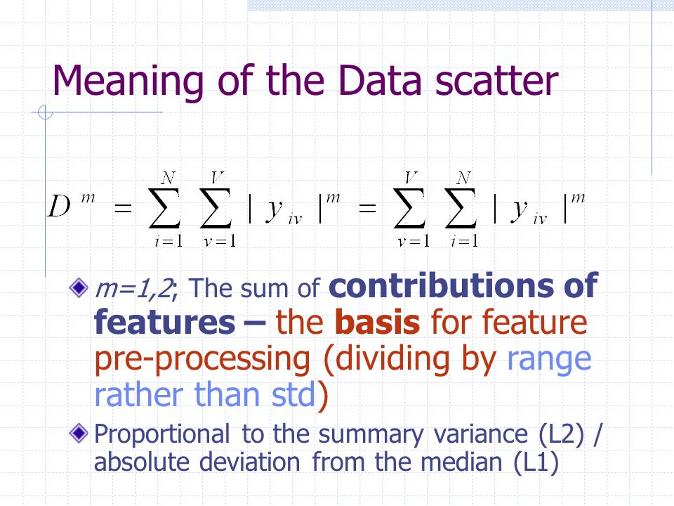 Meaning of the Data scatter m=1,2; The sum of contributions of features – the basis for feature pre-processing (dividing by range rather than std) Proportional to the summary variance (L2) / absolute deviation from the median (L1)