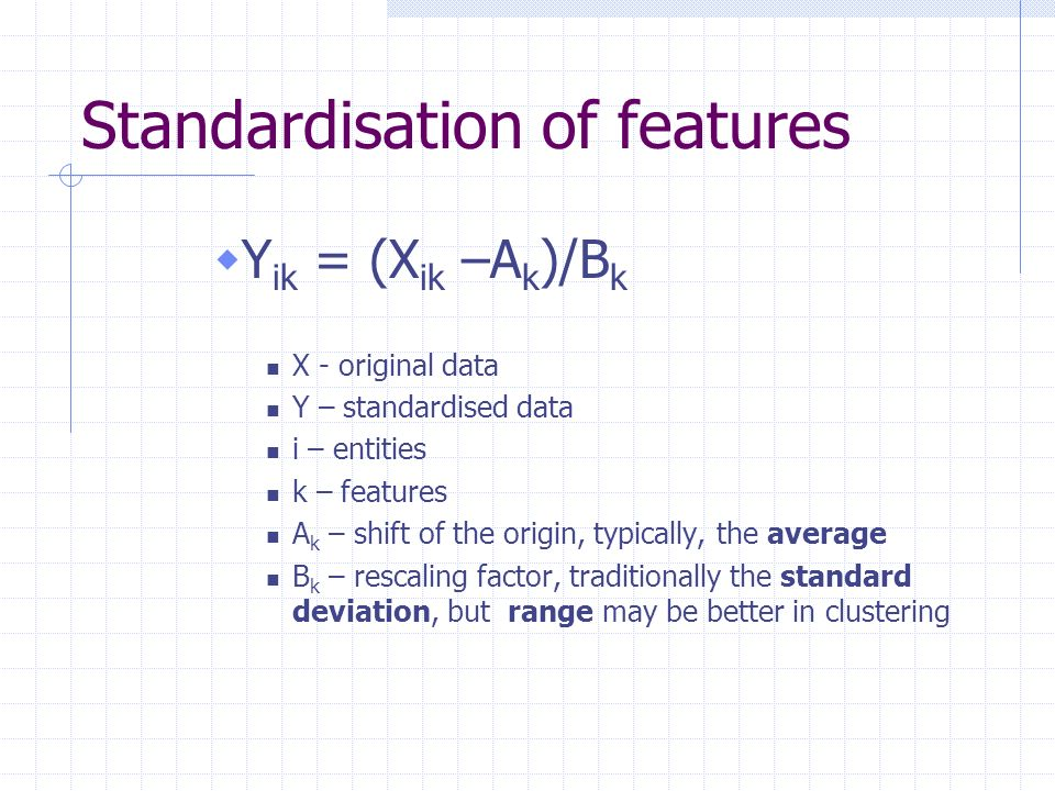 Standardisation of features Y ik = (X ik –A k )/B k X - original data Y – standardised data i – entities k – features A k – shift of the origin, typic
