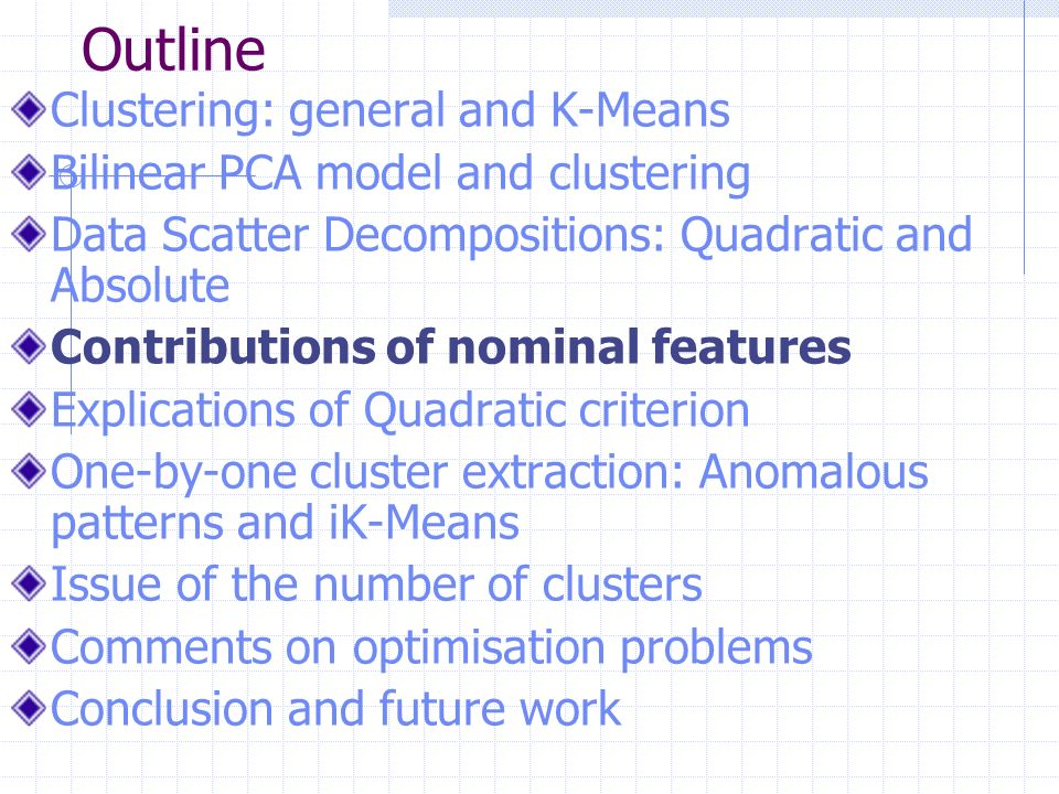 Outline Clustering: general and K-Means Bilinear PCA model and clustering Data Scatter Decompositions: Quadratic and Absolute Contributions of nominal