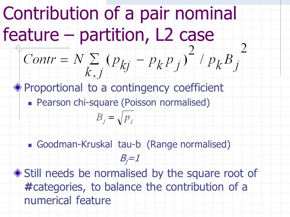 Contribution of a pair nominal feature – partition, L2 case Proportional to a contingency coefficient Pearson chi-square (Poisson normalised) Goodman-Kruskal tau-b (Range normalised) B j =1 Still needs be normalised by the square root of #categories, to balance the contribution of a numerical feature
