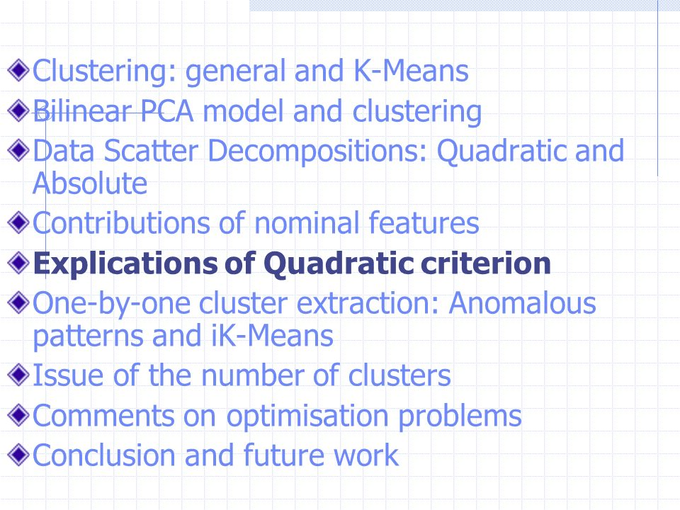 Clustering: general and K-Means Bilinear PCA model and clustering Data Scatter Decompositions: Quadratic and Absolute Contributions of nominal features Explications of Quadratic criterion One-by-one cluster extraction: Anomalous patterns and iK-Means Issue of the number of clusters Comments on optimisation problems Conclusion and future work