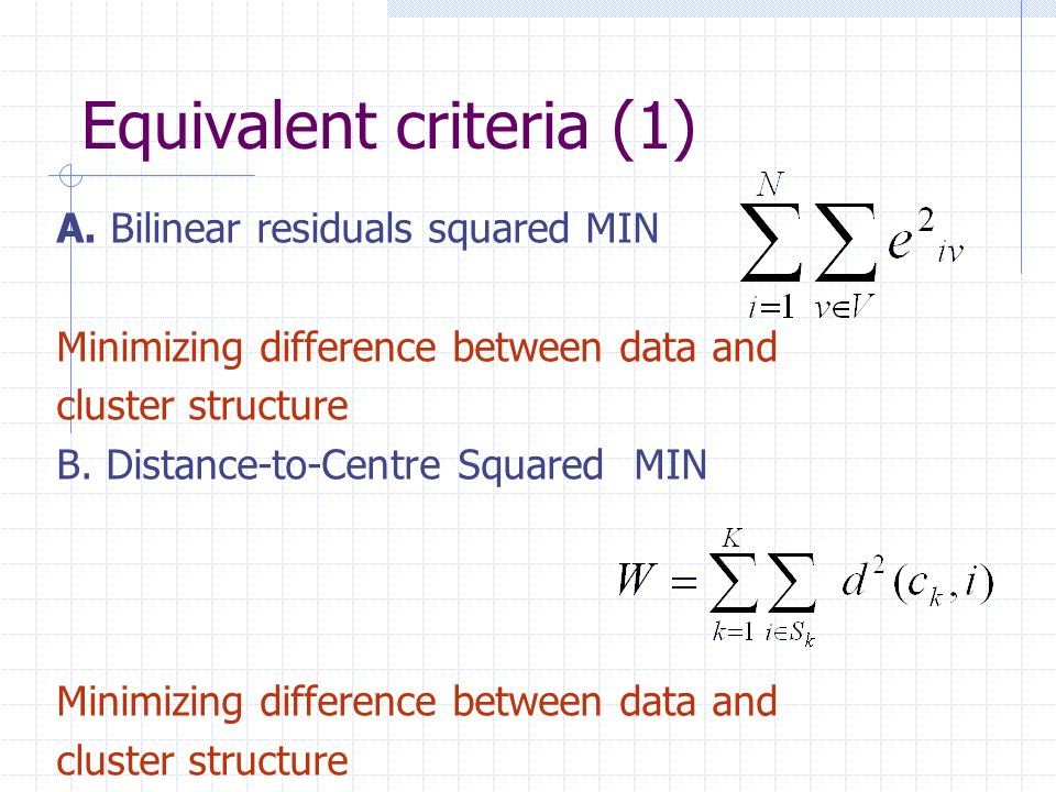 Equivalent criteria (1) A. Bilinear residuals squared MIN Minimizing difference between data and cluster structure B. Distance-to-Centre Squared MIN M