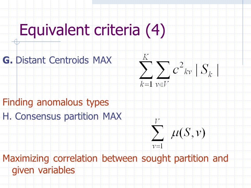 Equivalent criteria (4) G. Distant Centroids MAX Finding anomalous types H. Consensus partition MAX Maximizing correlation between sought partition an