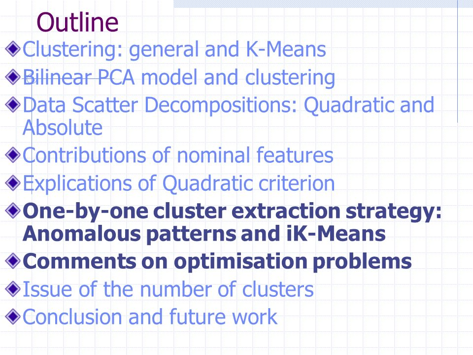 Outline Clustering: general and K-Means Bilinear PCA model and clustering Data Scatter Decompositions: Quadratic and Absolute Contributions of nominal features Explications of Quadratic criterion One-by-one cluster extraction strategy: Anomalous patterns and iK-Means Comments on optimisation problems Issue of the number of clusters Conclusion and future work