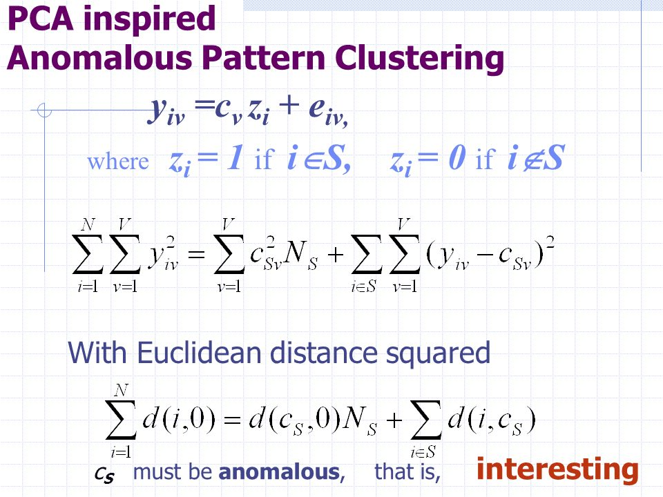 PCA inspired Anomalous Pattern Clustering y iv =c v z i + e iv, where z i = 1 if i S, z i = 0 if i S With Euclidean distance squared c S must be anomalous, that is, interesting