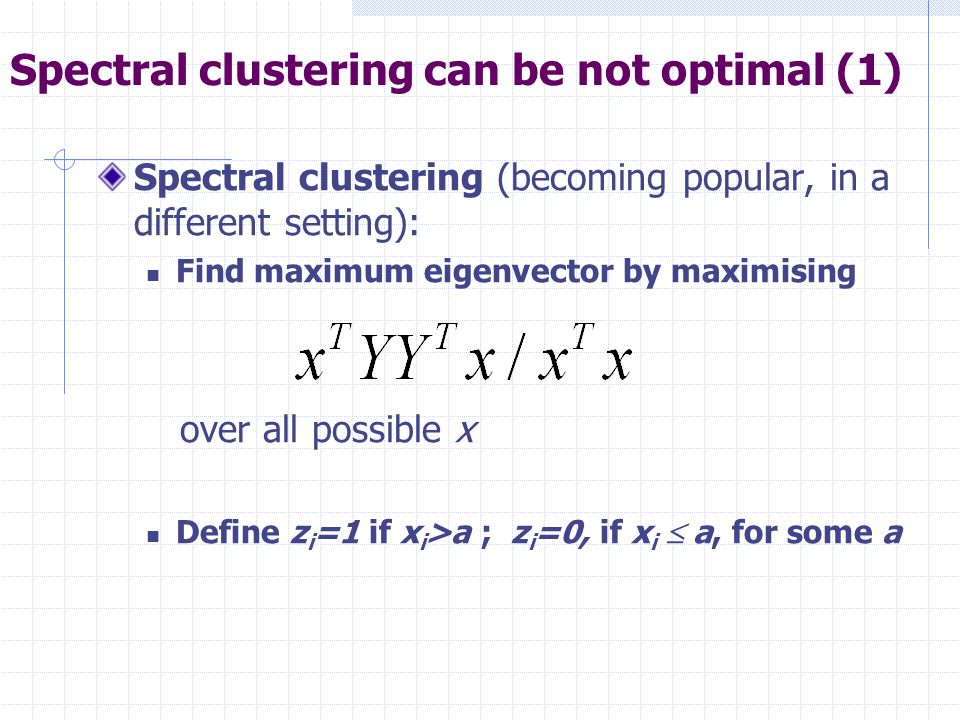 Spectral clustering can be not optimal (1) Spectral clustering (becoming popular, in a different setting): Find maximum eigenvector by maximising over