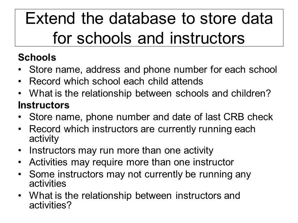 Extend the database to store data for schools and instructors Schools Store name, address and phone number for each school Record which school each ch