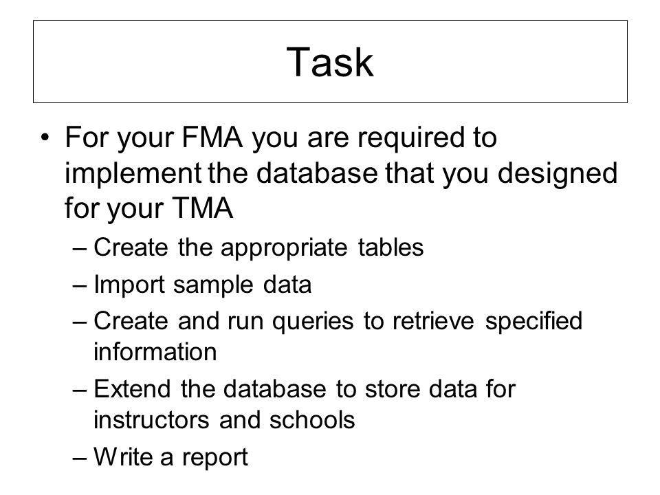 Task For your FMA you are required to implement the database that you designed for your TMA –Create the appropriate tables –Import sample data –Create