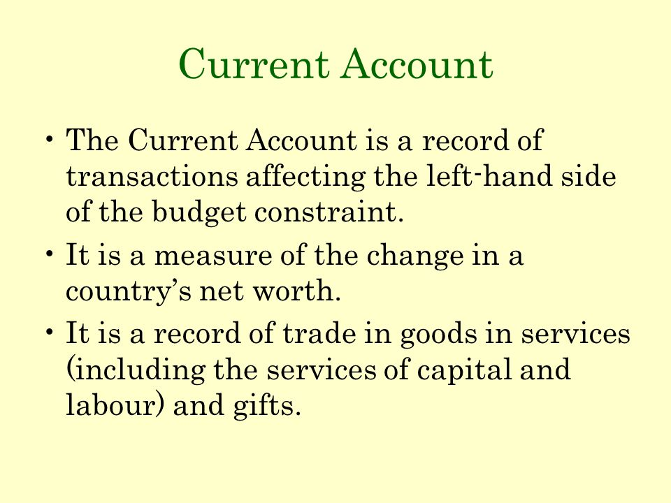 Current Account The Current Account is a record of transactions affecting the left-hand side of the budget constraint. It is a measure of the change i