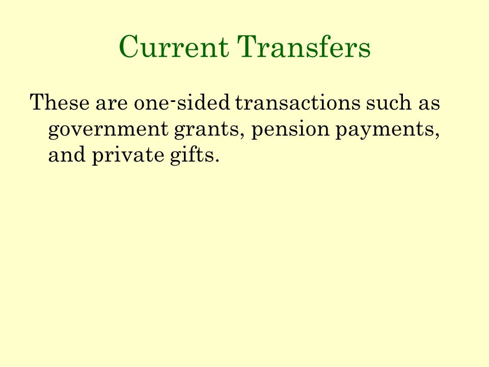 Current Transfers These are one-sided transactions such as government grants, pension payments, and private gifts.