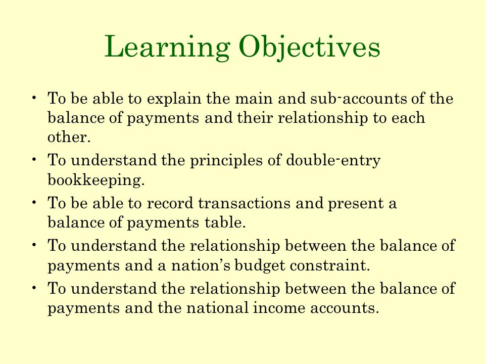 Learning Objectives To be able to explain the main and sub-accounts of the balance of payments and their relationship to each other. To understand the