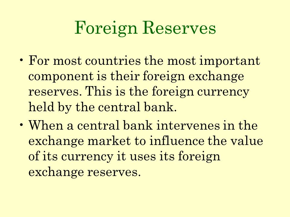 Foreign Reserves For most countries the most important component is their foreign exchange reserves. This is the foreign currency held by the central