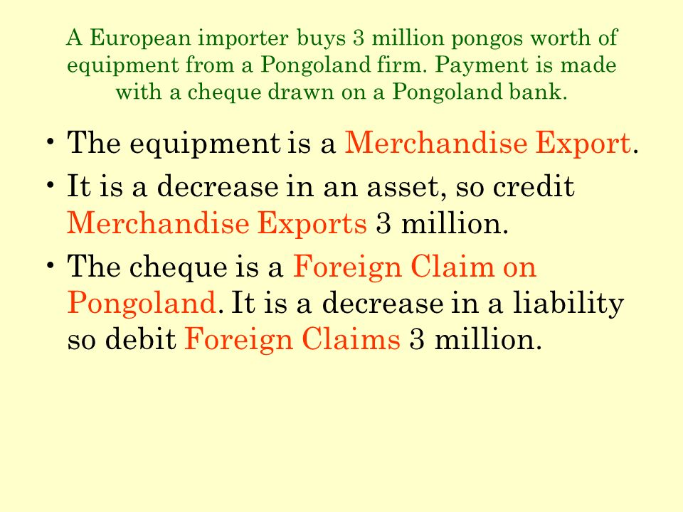 A European importer buys 3 million pongos worth of equipment from a Pongoland firm. Payment is made with a cheque drawn on a Pongoland bank. The equip