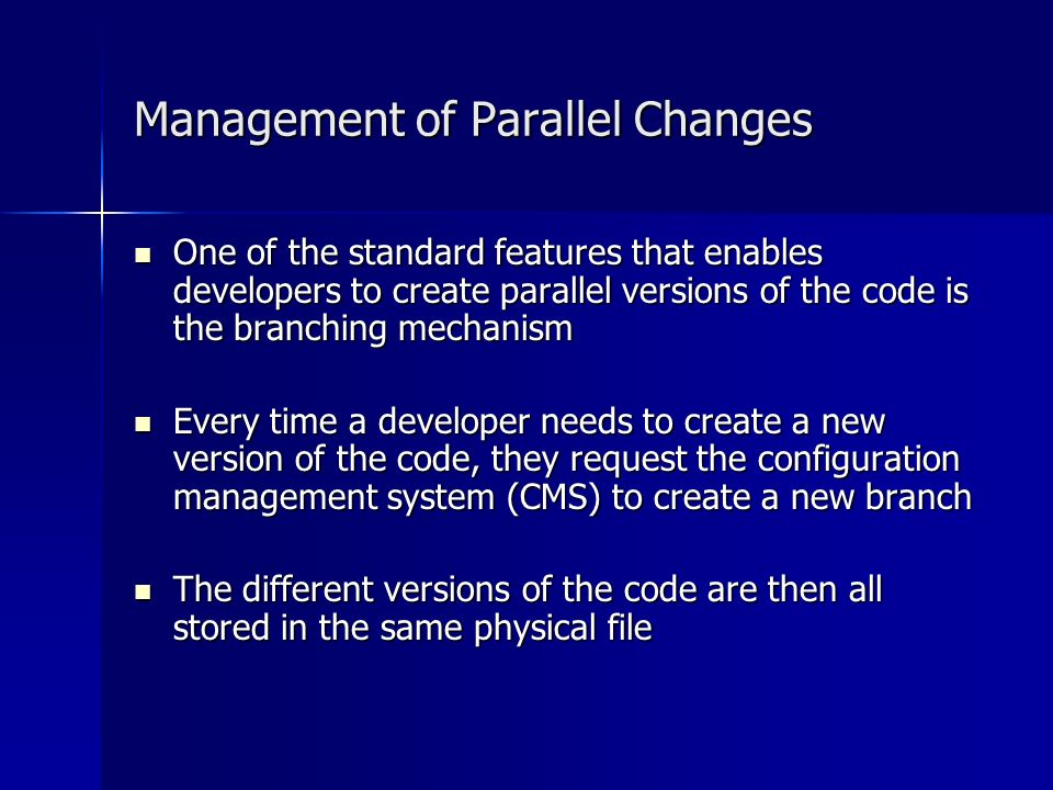 Management of Parallel Changes One of the standard features that enables developers to create parallel versions of the code is the branching mechanism One of the standard features that enables developers to create parallel versions of the code is the branching mechanism Every time a developer needs to create a new version of the code, they request the configuration management system (CMS) to create a new branch Every time a developer needs to create a new version of the code, they request the configuration management system (CMS) to create a new branch The different versions of the code are then all stored in the same physical file The different versions of the code are then all stored in the same physical file