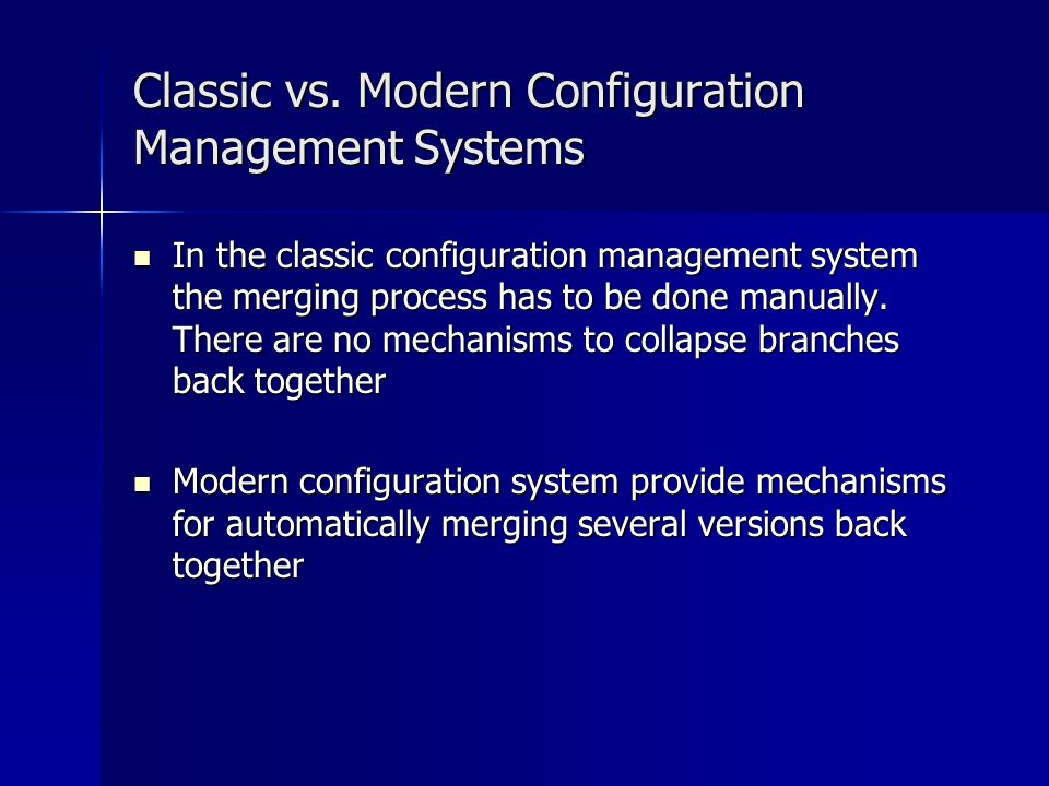 Classic vs. Modern Configuration Management Systems In the classic configuration management system the merging process has to be done manually. There