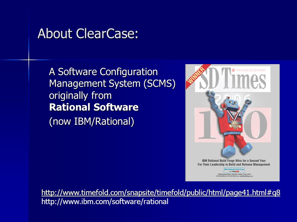 http://www.timefold.com/snapsite/timefold/public/html/page41.html#q8 http://www.timefold.com/snapsite/timefold/public/html/page41.html#q8 http://www.ibm.com/software/rational About ClearCase: A Software Configuration Management System (SCMS) originally from Rational Software (now IBM/Rational)