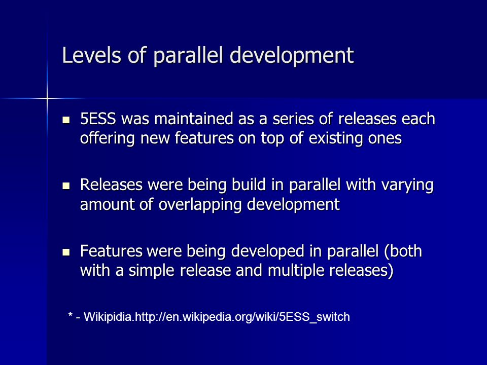 Levels of parallel development 5ESS was maintained as a series of releases each offering new features on top of existing ones 5ESS was maintained as a series of releases each offering new features on top of existing ones Releases were being build in parallel with varying amount of overlapping development Releases were being build in parallel with varying amount of overlapping development Features were being developed in parallel (both with a simple release and multiple releases) Features were being developed in parallel (both with a simple release and multiple releases) * - Wikipidia.http://en.wikipedia.org/wiki/5ESS_switch