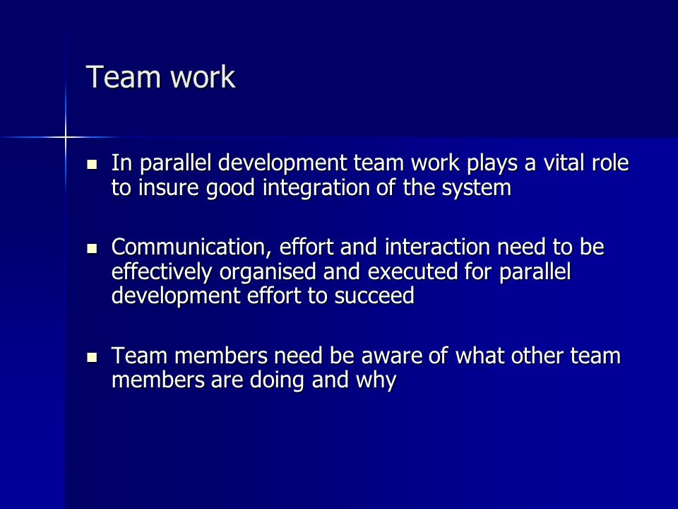 Team work In parallel development team work plays a vital role to insure good integration of the system In parallel development team work plays a vital role to insure good integration of the system Communication, effort and interaction need to be effectively organised and executed for parallel development effort to succeed Communication, effort and interaction need to be effectively organised and executed for parallel development effort to succeed Team members need be aware of what other team members are doing and why Team members need be aware of what other team members are doing and why