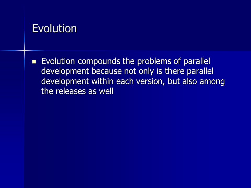 Evolution Evolution compounds the problems of parallel development because not only is there parallel development within each version, but also among the releases as well Evolution compounds the problems of parallel development because not only is there parallel development within each version, but also among the releases as well