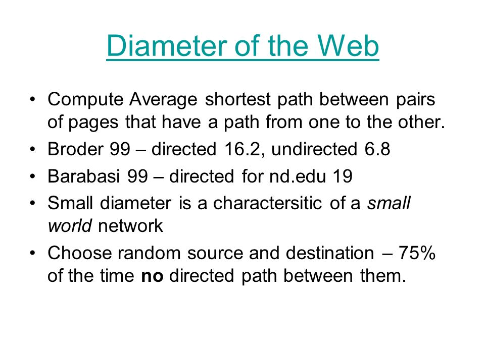 Diameter of the Web Compute Average shortest path between pairs of pages that have a path from one to the other. Broder 99 – directed 16.2, undirected