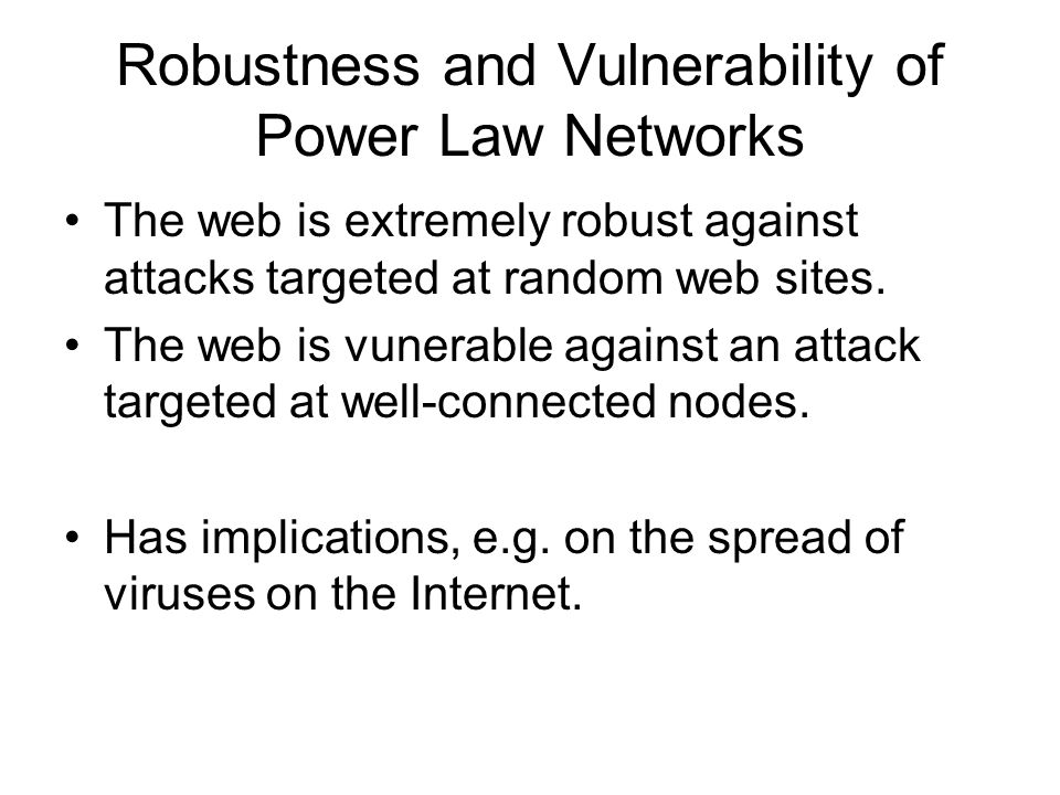 Robustness and Vulnerability of Power Law Networks The web is extremely robust against attacks targeted at random web sites.