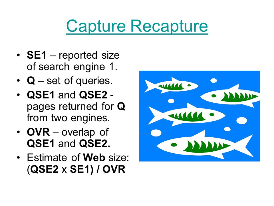 Capture Recapture SE1 – reported size of search engine 1. Q – set of queries. QSE1 and QSE2 - pages returned for Q from two engines. OVR – overlap of