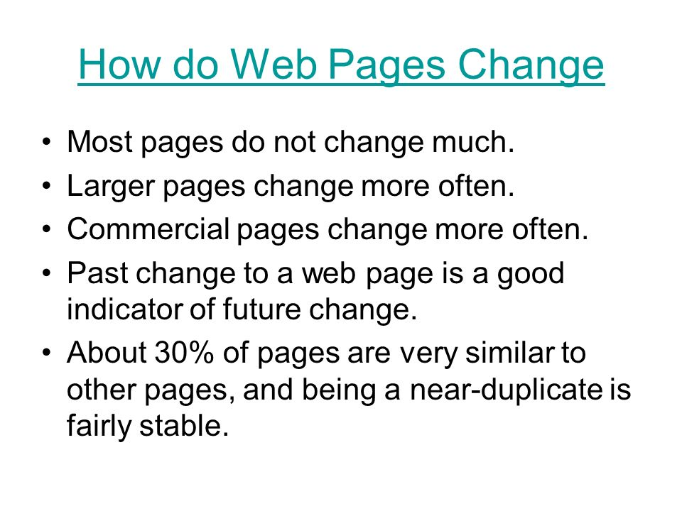 How do Web Pages Change Most pages do not change much. Larger pages change more often. Commercial pages change more often. Past change to a web page i