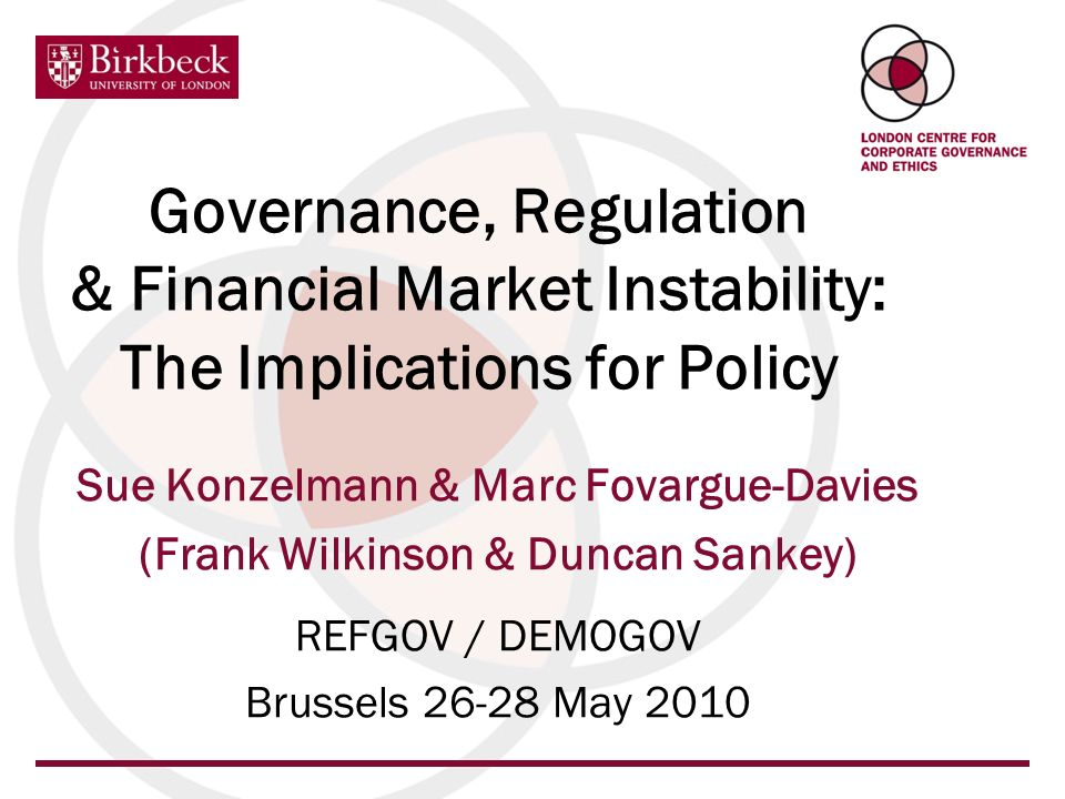 Governance, Regulation & Financial Market Instability: The Implications for Policy Sue Konzelmann & Marc Fovargue-Davies (Frank Wilkinson & Duncan Sankey) REFGOV / DEMOGOV Brussels 26-28 May 2010