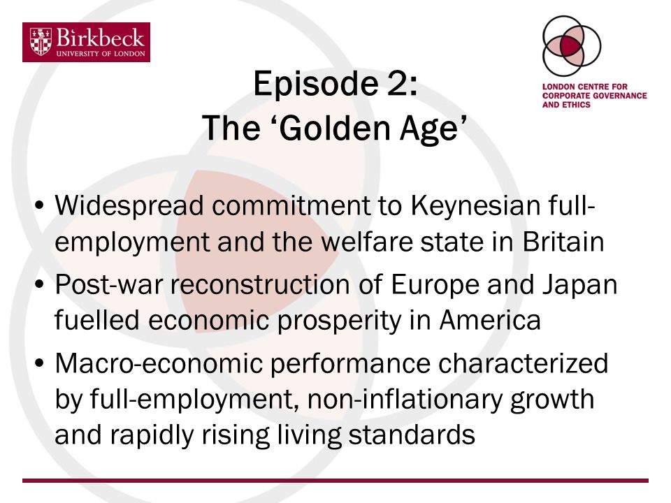 Episode 2: The Golden Age Widespread commitment to Keynesian full- employment and the welfare state in Britain Post-war reconstruction of Europe and Japan fuelled economic prosperity in America Macro-economic performance characterized by full-employment, non-inflationary growth and rapidly rising living standards