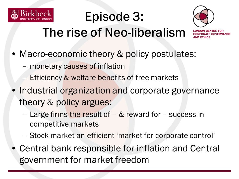 Episode 3: The rise of Neo-liberalism Macro-economic theory & policy postulates: –monetary causes of inflation –Efficiency & welfare benefits of free markets Industrial organization and corporate governance theory & policy argues: –Large firms the result of – & reward for – success in competitive markets –Stock market an efficient market for corporate control Central bank responsible for inflation and Central government for market freedom