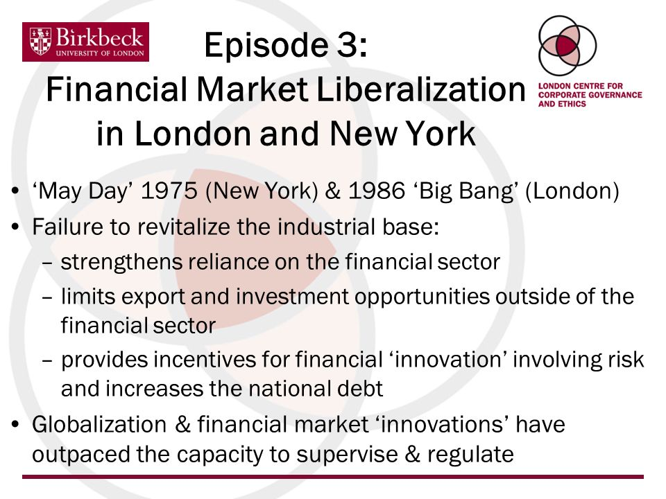 May Day 1975 (New York) & 1986 Big Bang (London) Failure to revitalize the industrial base: –strengthens reliance on the financial sector –limits export and investment opportunities outside of the financial sector –provides incentives for financial innovation involving risk and increases the national debt Globalization & financial market innovations have outpaced the capacity to supervise & regulate Episode 3: Financial Market Liberalization in London and New York