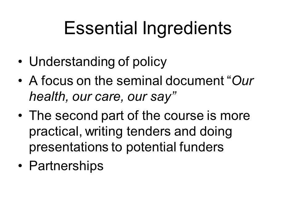 Essential Ingredients Understanding of policy A focus on the seminal document Our health, our care, our say The second part of the course is more practical, writing tenders and doing presentations to potential funders Partnerships