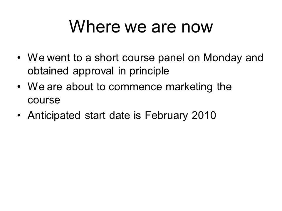 Where we are now We went to a short course panel on Monday and obtained approval in principle We are about to commence marketing the course Anticipated start date is February 2010
