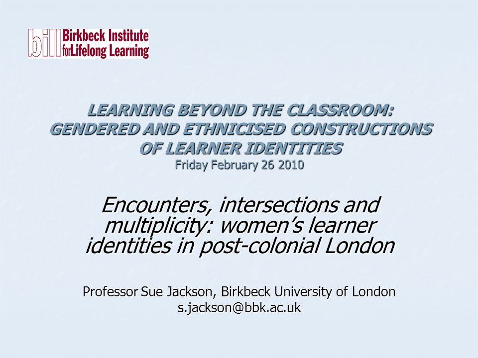 LEARNING BEYOND THE CLASSROOM: GENDERED AND ETHNICISED CONSTRUCTIONS OF LEARNER IDENTITIES Friday February 26 2010 Encounters, intersections and multiplicity: womens learner identities in post-colonial London Professor Sue Jackson, Birkbeck University of London s.jackson@bbk.ac.uk