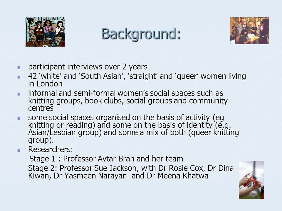 Background: participant interviews over 2 years participant interviews over 2 years 42 white and South Asian, straight and queer women living in London 42 white and South Asian, straight and queer women living in London informal and semi-formal womens social spaces such as knitting groups, book clubs, social groups and community centres informal and semi-formal womens social spaces such as knitting groups, book clubs, social groups and community centres some social spaces organised on the basis of activity (eg knitting or reading) and some on the basis of identity (e.g.