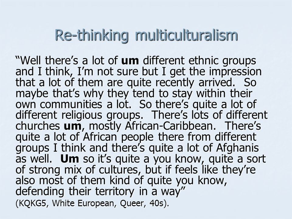 Re-thinking multiculturalism Well theres a lot of um different ethnic groups and I think, Im not sure but I get the impression that a lot of them are quite recently arrived.
