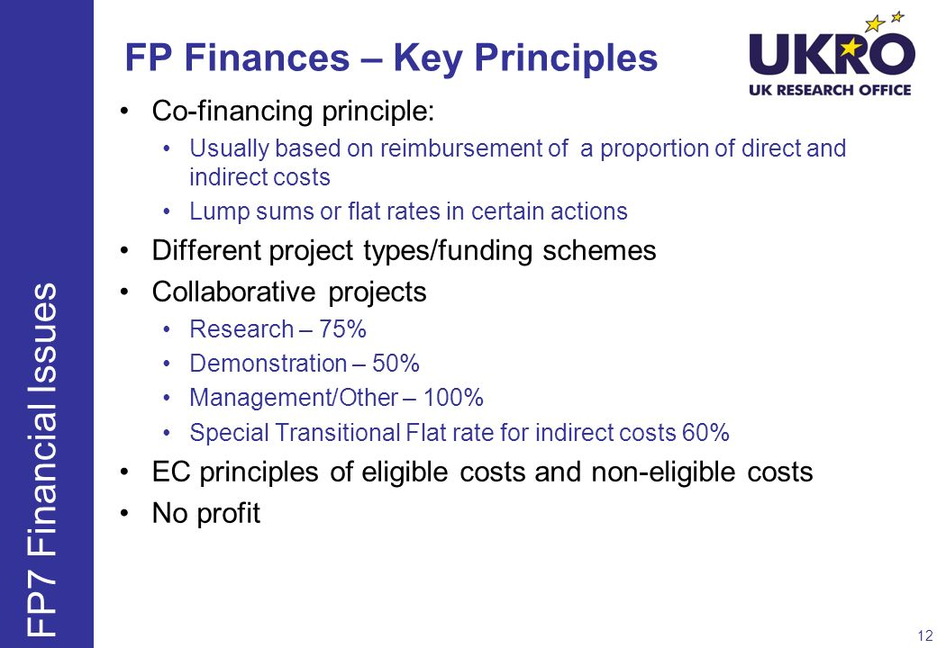 FP Finances – Key Principles Co-financing principle: Usually based on reimbursement of a proportion of direct and indirect costs Lump sums or flat rat