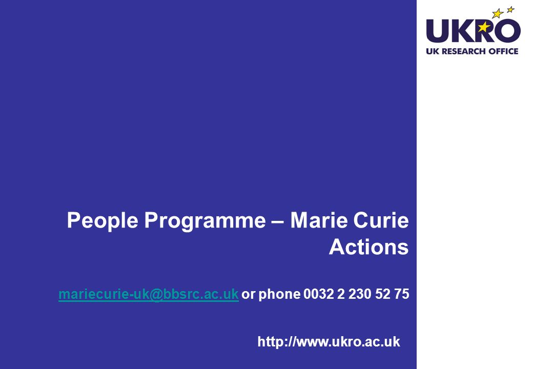 http://www.ukro.ac.uk People Programme – Marie Curie Actions mariecurie-uk@bbsrc.ac.uk or phone 0032 2 230 52 75 mariecurie-uk@bbsrc.ac.uk