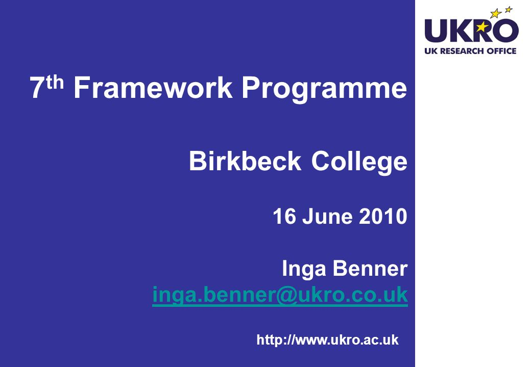 http://www.ukro.ac.uk 7 th Framework Programme Birkbeck College 16 June 2010 Inga Benner inga.benner@ukro.co.uk inga.benner@ukro.co.uk