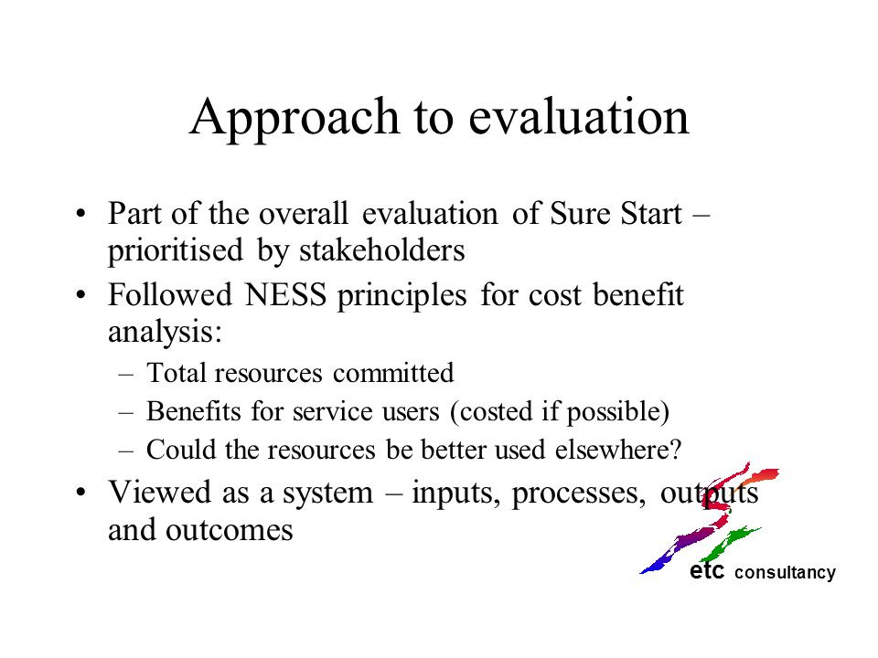etc consultancy Approach to evaluation Part of the overall evaluation of Sure Start – prioritised by stakeholders Followed NESS principles for cost be