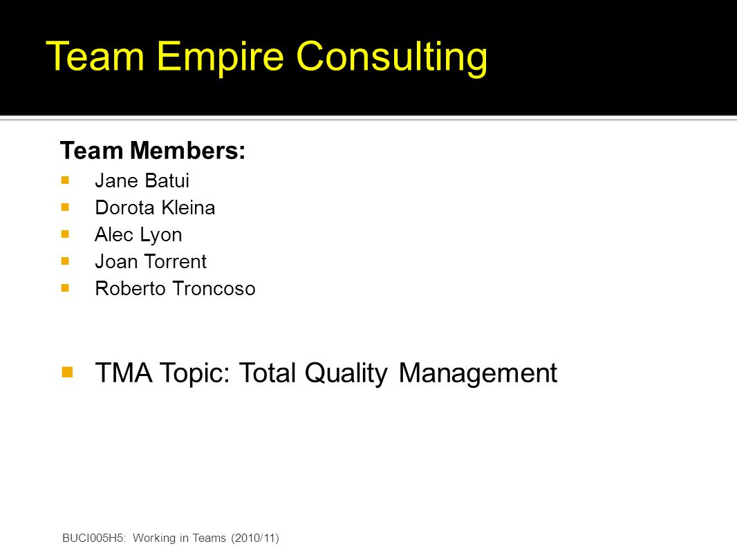 BUCI005H5: Working in Teams (2010/11) Team Empire Consulting Team Members: Jane Batui Dorota Kleina Alec Lyon Joan Torrent Roberto Troncoso TMA Topic: