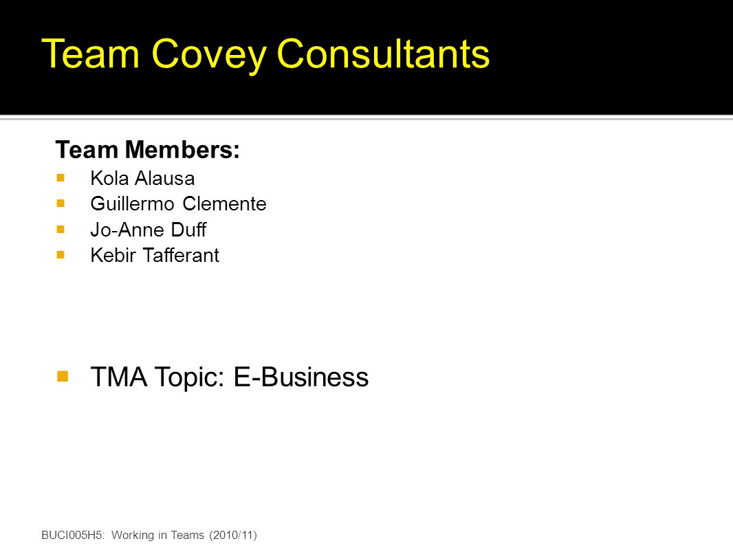 Team Members: Kola Alausa Guillermo Clemente Jo-Anne Duff Kebir Tafferant TMA Topic: E-Business BUCI005H5: Working in Teams (2010/11) Team Covey Consu