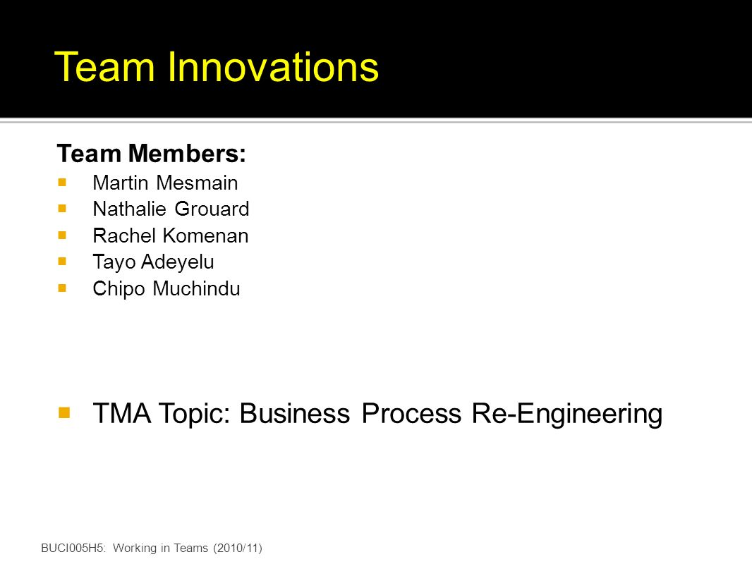 BUCI005H5: Working in Teams (2010/11) Team Innovations Team Members: Martin Mesmain Nathalie Grouard Rachel Komenan Tayo Adeyelu Chipo Muchindu TMA Topic: Business Process Re-Engineering