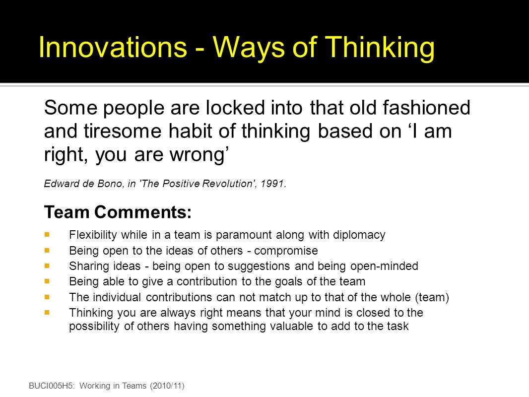 BUCI005H5: Working in Teams (2010/11) Innovations - Ways of Thinking Some people are locked into that old fashioned and tiresome habit of thinking based on I am right, you are wrong Edward de Bono, in The Positive Revolution , 1991.