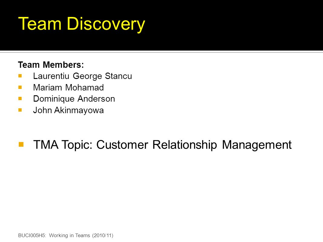 Team Members: Laurentiu George Stancu Mariam Mohamad Dominique Anderson John Akinmayowa TMA Topic: Customer Relationship Management BUCI005H5: Working in Teams (2010/11) Team Discovery
